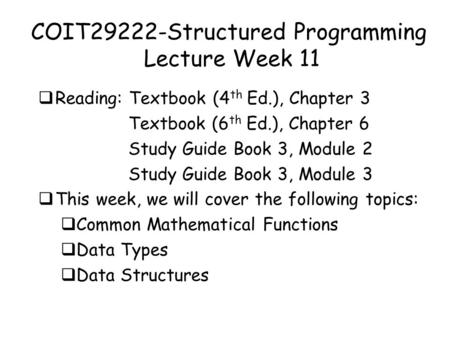 COIT29222-Structured Programming Lecture Week 11  Reading: Textbook (4 th Ed.), Chapter 3 Textbook (6 th Ed.), Chapter 6 <strong>Study</strong> Guide Book 3, Module 2.