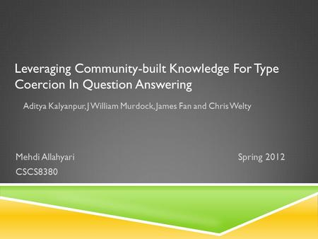 Leveraging Community-built Knowledge For Type Coercion In Question Answering Aditya Kalyanpur, J William Murdock, James Fan and Chris Welty Mehdi AllahyariSpring.