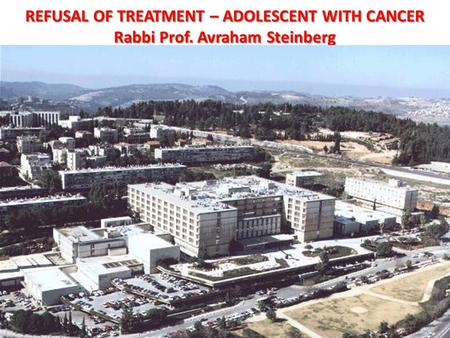 REFUSAL OF TREATMENT – ADOLESCENT WITH CANCER Rabbi Prof. Avraham Steinberg.