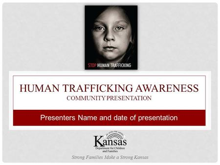 HUMAN TRAFFICKING AWARENESS COMMUNITY PRESENTATION Strong Families Make a Strong Kansas Presenters Name and date of presentation.