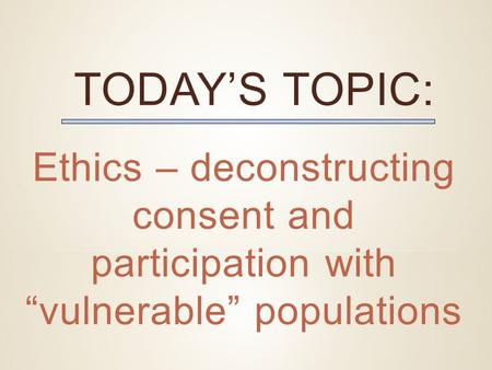 "TODAY'S TOPIC: Ethics – deconstructing consent and participation with ""vulnerable"" populations."