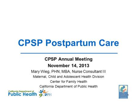 CPSP Postpartum Care CPSP Annual Meeting November 14, 2013 Mary Wieg, PHN, MBA, Nurse Consultant III Maternal, Child and Adolescent Health Division Center.