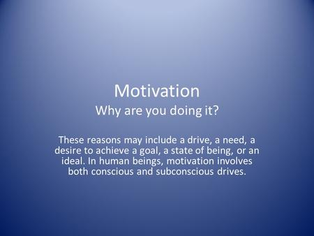 Motivation Why are you doing it? These reasons may include a drive, a need, a desire to achieve a goal, a state of being, or an ideal. In human beings,