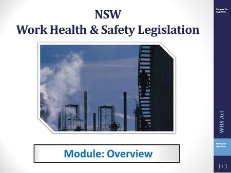 Put your Co. Logo Here WorkCover Logo Here Put your Co. Logo Here Module: Overview 1 WHS Act NSW Work Health & Safety Legislation.