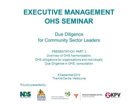 Proudly presented by EXECUTIVE MANAGEMENT OHS SEMINAR Due Diligence for Community Sector Leaders PRESENTATION PART 2 Overview of OHS harmonisation, OHS.