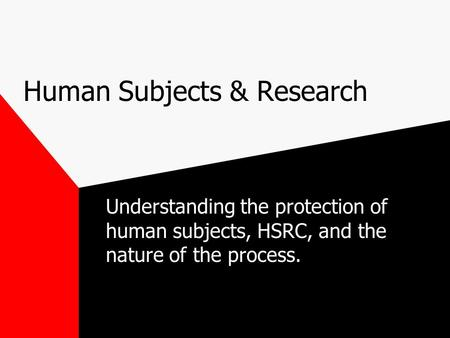 Human Subjects & Research Understanding the protection of human subjects, HSRC, and the nature of the process.