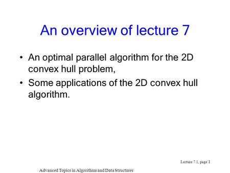 Advanced Topics in Algorithms and Data Structures Lecture 7.1, page 1 An overview of lecture 7 An optimal parallel algorithm for the 2D convex hull problem,