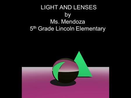 LIGHT AND LENSES by Ms. Mendoza 5 th Grade Lincoln Elementary.