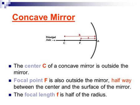 Concave Mirror The center C of a concave mirror is outside the mirror. Focal point F is also outside the mirror, half way between the center and the surface.