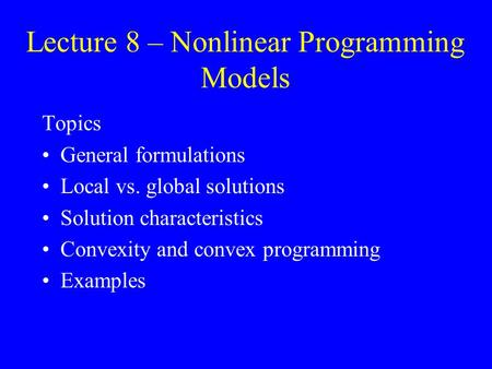 Lecture 8 – Nonlinear Programming Models Topics General formulations Local vs. global solutions Solution characteristics Convexity and convex programming.