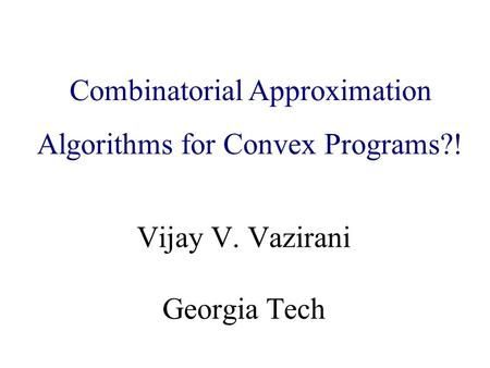 Algorithmic Game Theory and Internet Computing Vijay V. Vazirani Georgia Tech Combinatorial Approximation Algorithms for Convex Programs?!