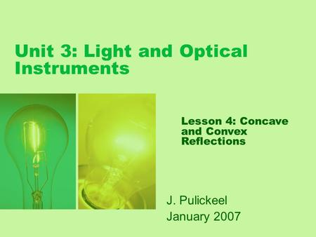Unit 3: Light and Optical Instruments J. Pulickeel January 2007 Lesson 4: Concave and Convex Reflections.