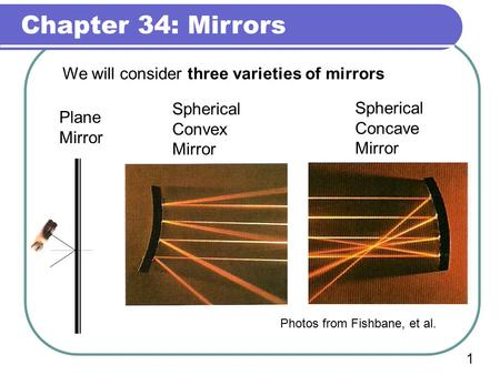 Chapter 34: Mirrors 1 We will consider three varieties of mirrors Spherical Concave Mirror Plane Mirror Spherical Convex Mirror Photos from Fishbane,