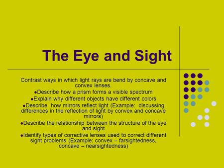 The Eye and Sight Contrast ways in which light rays are bend by concave and convex lenses. Describe how a prism forms a visible spectrum Explain why different.