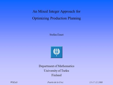 An Mixed Integer Approach for Optimizing Production Planning Stefan Emet Department of Mathematics University of Turku Finland WSEAS Puerto de la Cruz15-17.12.2008.
