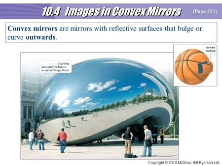 10.4 Images in Convex Mirrors Copyright © 2010 McGraw-Hill Ryerson Ltd. Convex mirrors are mirrors with reflective surfaces that bulge or curve outwards.
