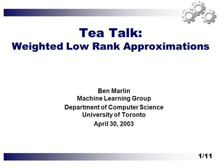 1/11 Tea Talk: Weighted Low Rank Approximations Ben Marlin Machine Learning Group Department of Computer Science University of Toronto April 30, 2003.