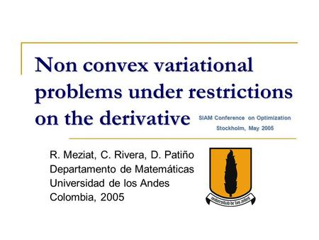 Non convex variational problems under restrictions on the derivative R. Meziat, C. Rivera, D. Patiño Departamento de Matemáticas Universidad de los Andes.