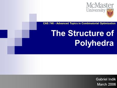 The Structure of Polyhedra Gabriel Indik March 2006 CAS 746 – Advanced Topics in Combinatorial Optimization.