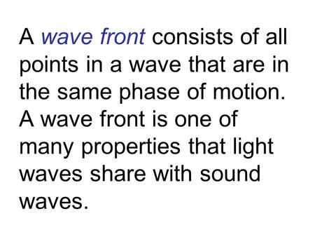 A wave front consists of all points in a wave that are in the same phase of motion. A wave front is one of many properties that light waves share with.