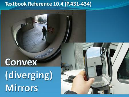 Textbook Reference 10.4 (P.431-434). Convex Mirrors A mirror with a surface curved outward is a convex mirror, also called a diverging mirror A convex.