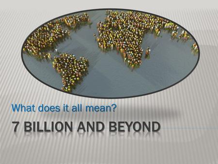 What does it all mean? 7 Billion and Beyond.