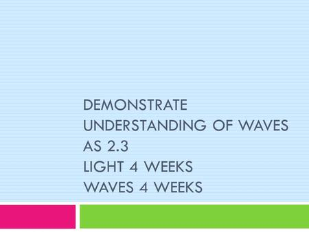 DEMONSTRATE UNDERSTANDING OF WAVES AS 2.3 LIGHT 4 WEEKS WAVES 4 WEEKS.