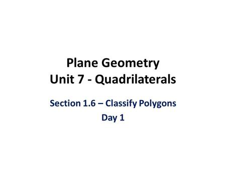 Plane Geometry Unit 7 - Quadrilaterals Section 1.6 – Classify Polygons Day 1.