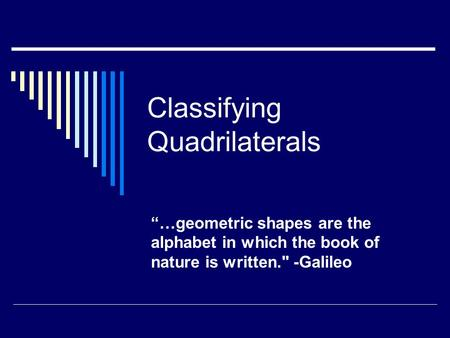 "Classifying Quadrilaterals ""…geometric shapes are the alphabet in which the book of nature is written. -Galileo."