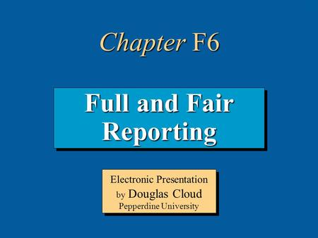 6-1 Full and Fair Reporting Electronic Presentation by Douglas Cloud Pepperdine University Chapter F6.