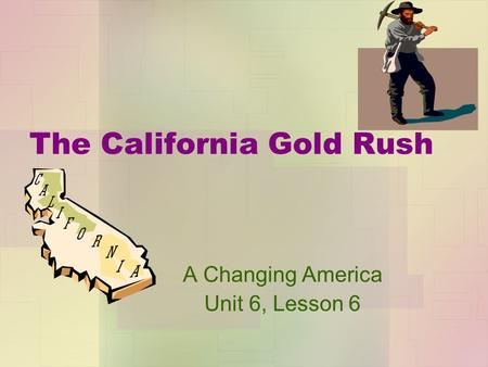 The California Gold Rush A Changing America Unit 6, Lesson 6.