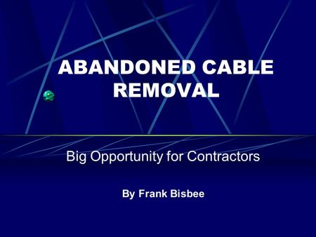 ABANDONED CABLE REMOVAL Big Opportunity for Contractors By Frank Bisbee.