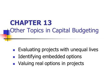 CHAPTER 13 Other Topics in Capital Budgeting Evaluating projects with unequal lives Identifying embedded options Valuing real options in projects.