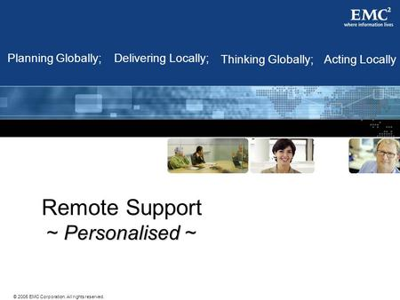 © 2005 EMC Corporation. All rights reserved. Remote Support Personalised ~ Acting LocallyThinking Globally; Planning Globally;Delivering Locally;