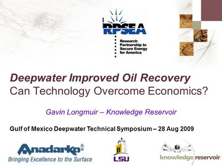 Deepwater Improved Oil Recovery Can Technology Overcome Economics? Gavin Longmuir – Knowledge Reservoir Gulf of Mexico Deepwater Technical Symposium –