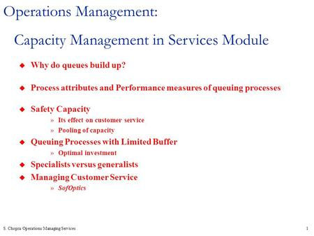 S. Chopra/Operations/Managing Services1 Operations Management: Capacity Management in Services Module u Why do queues build up? u Process attributes and.
