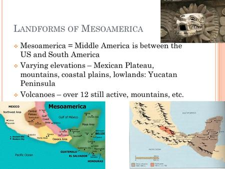 L ANDFORMS OF M ESOAMERICA  Mesoamerica = Middle America is between the US and South America  Varying elevations – Mexican Plateau, mountains, coastal.