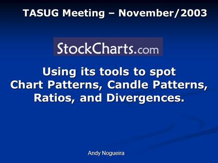 Using its tools to spot Chart Patterns, Candle Patterns, Ratios, and Divergences. TASUG Meeting – November/2003 Andy Nogueira.