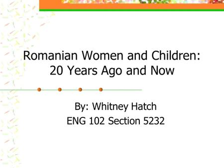 Romanian Women and Children: 20 Years Ago and Now By: Whitney Hatch ENG 102 Section 5232.