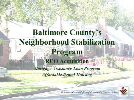 Baltimore County's Neighborhood Stabilization Program REO Acquisition Mortgage Assistance Loan Program Affordable Rental Housing Baltimore County Office.