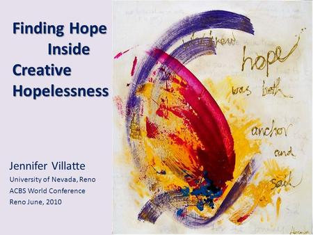 Finding Hope Inside Creative Hopelessness Jennifer Villatte University of Nevada, Reno ACBS World Conference Reno June, 2010.
