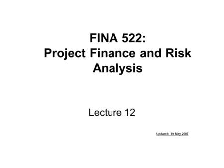 FINA 522: Project Finance and Risk Analysis Lecture 12 Updated: 19 May 2007.