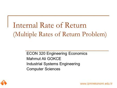 Www.izmirekonomi.edu.tr Internal Rate of Return (Multiple Rates of Return Problem) ECON 320 Engineering Economics Mahmut Ali GOKCE Industrial Systems Engineering.