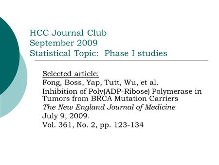 HCC Journal Club September 2009 Statistical Topic: Phase I studies Selected article: Fong, Boss, Yap, Tutt, Wu, et al. Inhibition of Poly(ADP-Ribose) Polymerase.