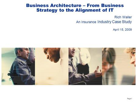 Page 1 Business Architecture – From Business Strategy to the Alignment of IT Rich Waller An Insurance Industry Case Study April 15, 2009.