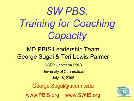 SW PBS: Training for Coaching Capacity MD PBIS <strong>Leadership</strong> Team George Sugai & Teri Lewis-Palmer OSEP Center on PBIS University of Connecticut July 18,