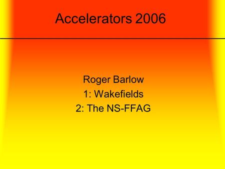 Accelerators 2006 Roger Barlow 1: Wakefields 2: The NS-FFAG.