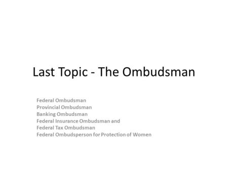 Last Topic - The Ombudsman Federal Ombudsman Provincial Ombudsman Banking Ombudsman Federal Insurance Ombudsman and Federal Tax Ombudsman Federal Ombudsperson.