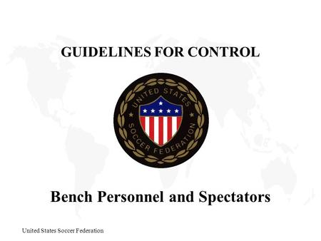 United States Soccer Federation Bench Personnel and Spectators GUIDELINES FOR CONTROL.