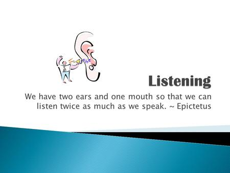 Listening We have two ears and one mouth so that we can listen twice as much as we speak. ~ Epictetus.